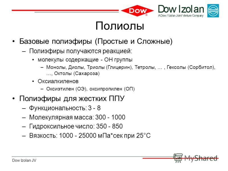 Dow Izolan JV Полиолы Базовые полиэфиры (Простые и Сложные) –Полиэфиры получаются реакцией: молекулы содержащие - OH группы –Монолы, Диолы, Триолы (Глицерин), Тетролы, …, Гексолы (Сорбитол), …, Октолы (Сахароза) Оксиалкиленов –Оксиэтилен (ОЭ), оксипр