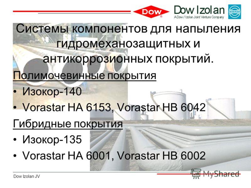 Dow Izolan JV Системы компонентов для напыления гидромеханозащитных и антикоррозионных покрытий. Полимочевинные покрытия Изокор-140 Vorastar HA 6153, Vorastar HB 6042 Гибридные покрытия Изокор-135 Vorastar HA 6001, Vorastar HB 6002