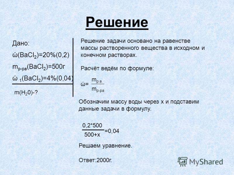 Решение Дано: ώ(BaCl 2 )=20%(0,2) m р-ра (BaCl 2 )=500г ώ 1 (BaCl 2 )=4%(0,04) m(H 2 0)-? Решение задачи основано на равенстве массы растворенного вещества в исходном и конечном растворах. Расчёт ведём по формуле: ώ= m р-ра m р.в. Обозначим массу вод