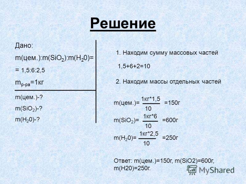 Решение Дано: m(цем.):m(SiO 2 ):m(H 2 0)= = 1,5:6:2,5 m р-ра =1кг m(цем.)-? m(SiO 2 )-? m(H 2 0)-? 1. Находим сумму массовых частей 1,5+6+2=10 2. Находим массы отдельных частей m(цем.)= 1кг*1,5 10 m(SiO 2 )= 1кг*2,5 m(H 2 0)= 1кг*6 10 =150г =600г =25