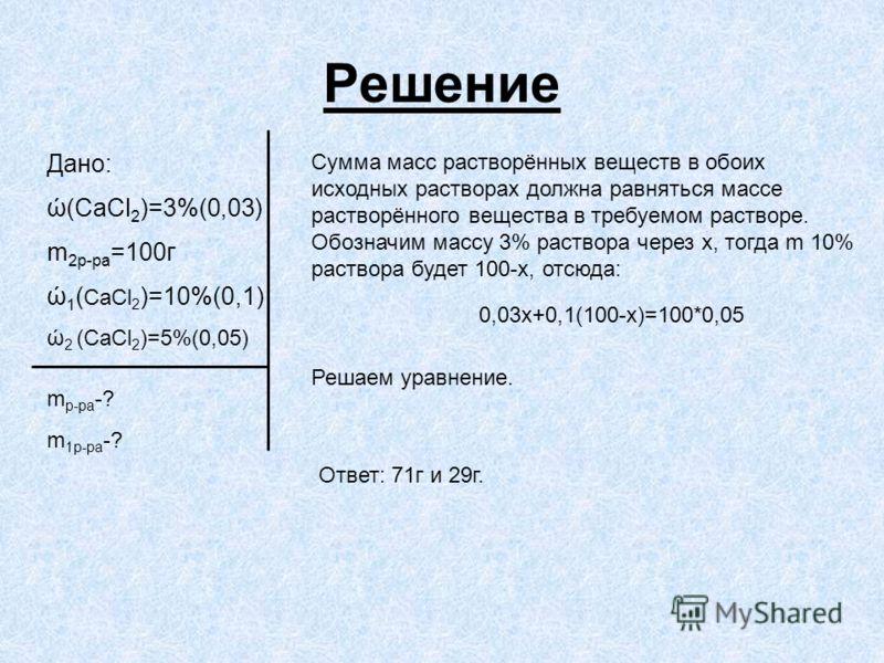 Решение Дано: ώ(CaCl 2 )=3%(0,03) m 2р-ра =100г ώ 1 ( CaCl 2 )=10%(0,1) ώ 2 (CaCl 2 )=5%(0,05) m р-ра -? m 1р-ра -? Сумма масс растворённых веществ в обоих исходных растворах должна равняться массе растворённого вещества в требуемом растворе. Обознач