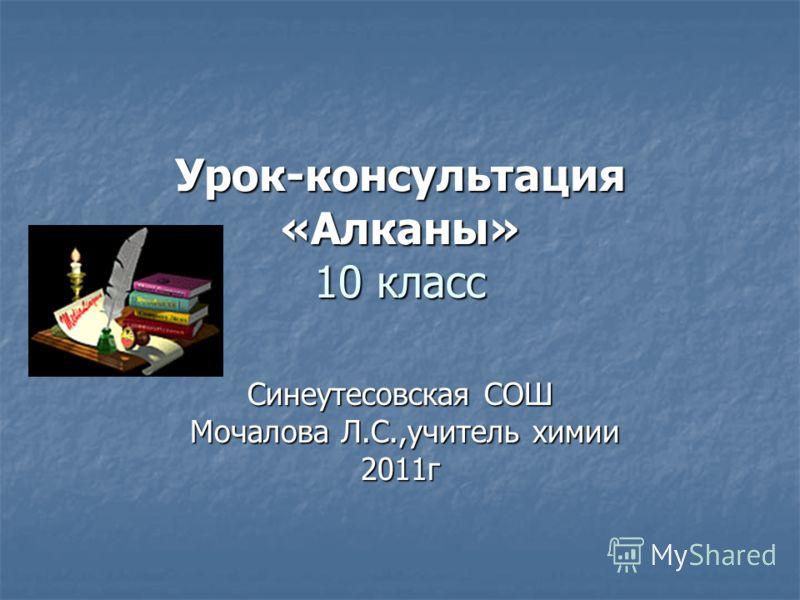 Урок-консультация «Алканы» 10 класс Синеутесовская СОШ Мочалова Л.С.,учитель химии Мочалова Л.С.,учитель химии2011г