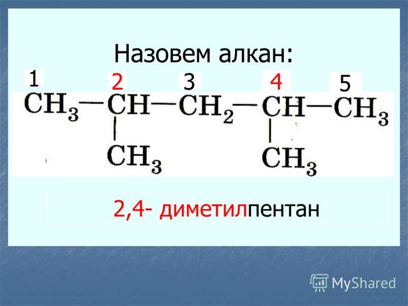 Назовем алкан: 1 23 4 5 2,4- диметилпентан