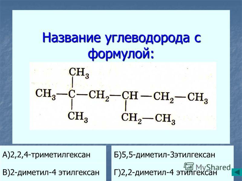 Название углеводорода с формулой: А)2,2,4-триметилгексан Б)5,5-диметил-3этилгексан В)2-диметил-4 этилгексанГ)2,2-диметил-4 этилгексан