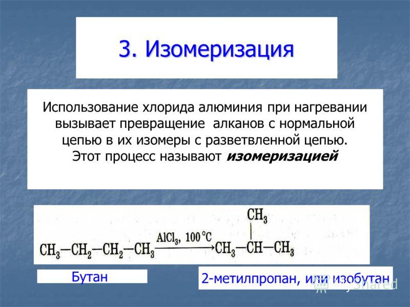 3. Изомеризация Использование хлорида алюминия при нагревании вызывает превращение алканов с нормальной цепью в их изомеры с разветвленной цепью. Этот процесс называют изомеризацией Бутан 2-метилпропан, или изобутан