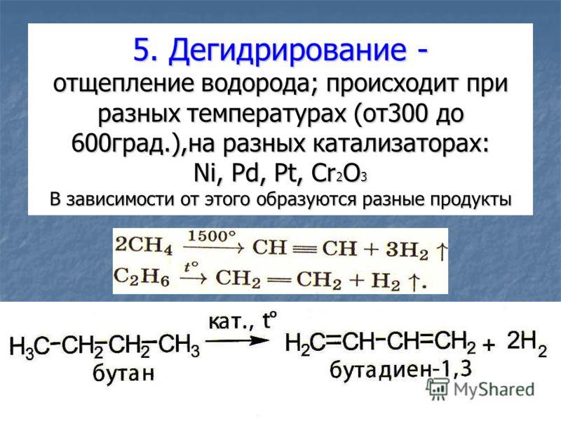 5. Дегидрирование - отщепление водорода; происходит при разных температурах (от300 до 600град.),на разных катализаторах: Ni, Pd, Pt, Cr 2 O 3 В зависимости от этого образуются разные продукты