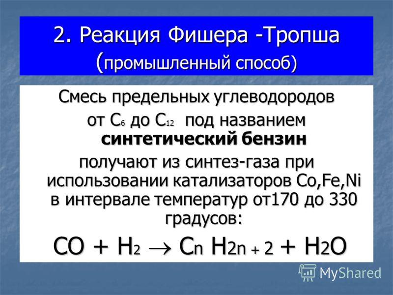 2. Реакция Фишера -Тропша ( промышленный способ) Смесь предельных углеводородов от С 6 до С 12 под названием синтетический бензин получают из синтез-газа при использовании катализаторов Co,Fe,Ni в интервале температур от170 до 330 градусов: CO + H 2