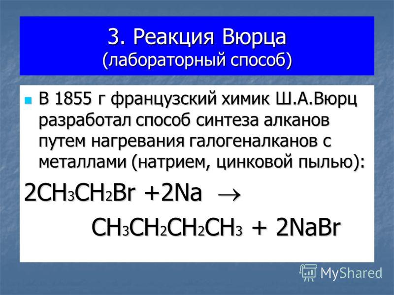 3. Реакция Вюрца (лабораторный способ) В 1855 г французский химик Ш.А.Вюрц разработал способ синтеза алканов путем нагревания галогеналканов с металлами (натрием, цинковой пылью): В 1855 г французский химик Ш.А.Вюрц разработал способ синтеза алканов