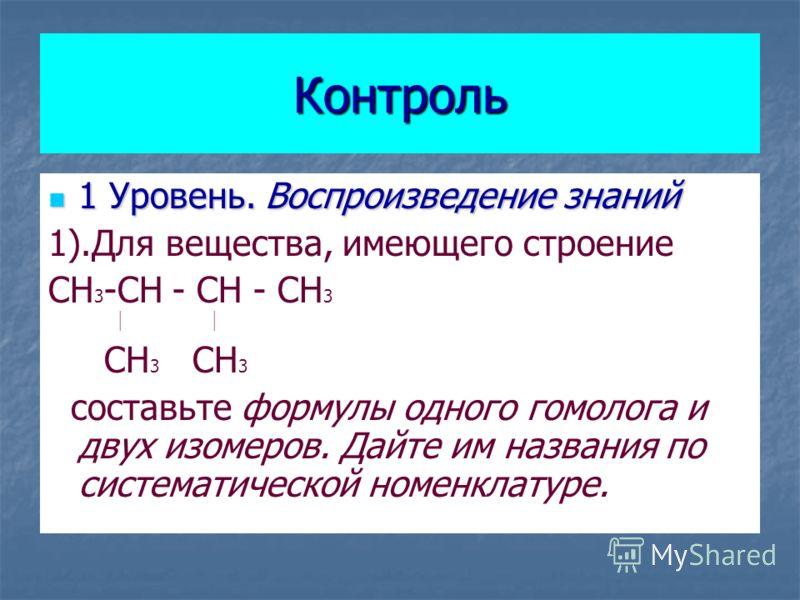 Контроль 1 Уровень. Воспроизведение знаний 1 Уровень. Воспроизведение знаний 1).Для вещества, имеющего строение CH 3 -CH - CH - CH 3 CH 3 CH 3 составьте формулы одного гомолога и двух изомеров. Дайте им названия по систематической номенклатуре.