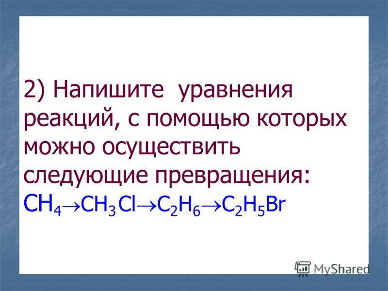 2) Напишите уравнения реакций, с помощью которых можно осуществить следующие превращения: CH 4 CH 3 Cl C 2 H 6 C 2 H 5 Br
