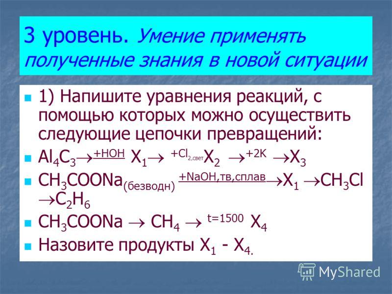 3 уровень. Умение применять полученные знания в новой ситуации 1) Напишите уравнения реакций, с помощью которых можно осуществить следующие цепочки превращений: Al 4 C 3 +HOH X 1 +Cl 2,свет X 2 +2K X 3 CH 3 COONa (безводн) +NaOH,тв,сплав X 1 CH 3 Cl