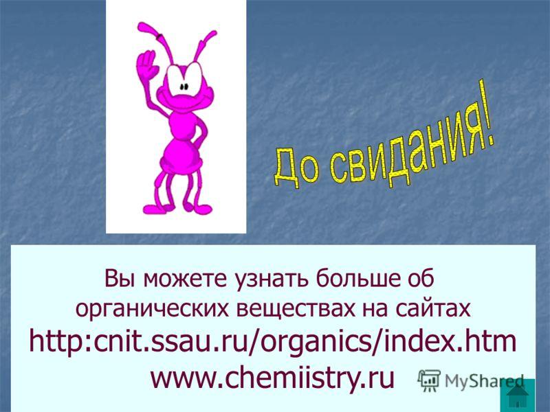 Вы можете узнать больше об органических веществах на сайтах http:cnit.ssau.ru/organics/index.htm www.chemiistry.ru