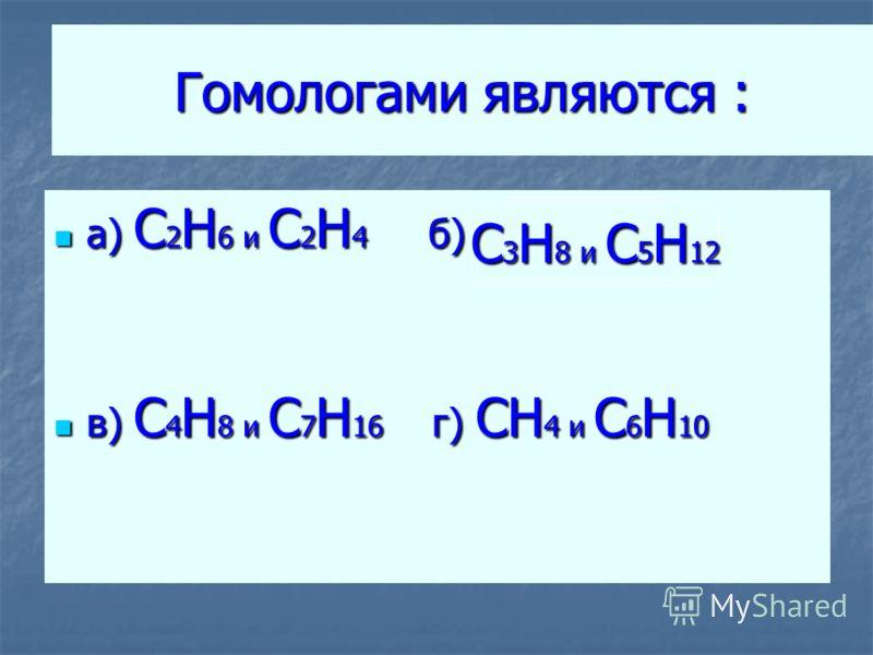 Гомологами являются : а) C 2 H 6 и C 2 H 4 б) а) C 2 H 6 и C 2 H 4 б) в) C 4 H 8 и C 7 H 16 г) CH 4 и C 6 H 10 в) C 4 H 8 и C 7 H 16 г) CH 4 и C 6 H 10 C 3 H 8 и С 5 H 12
