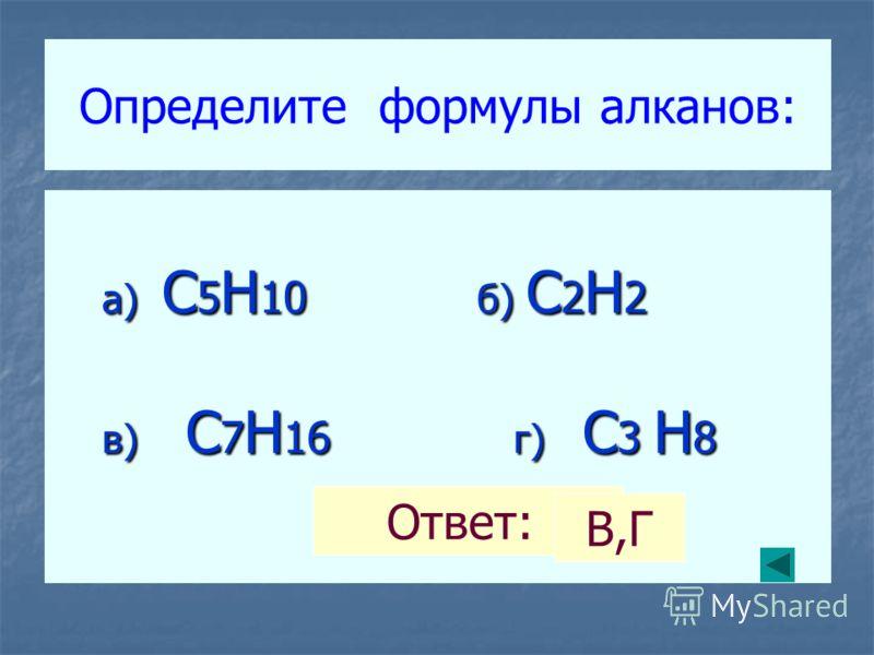 Определите формулы алканов: а) C 5 H 10 б) C 2 H 2 а) C 5 H 10 б) C 2 H 2 в) C 7 H 16 г) C 3 H 8 в) C 7 H 16 г) C 3 H 8 Ответ: В,Г