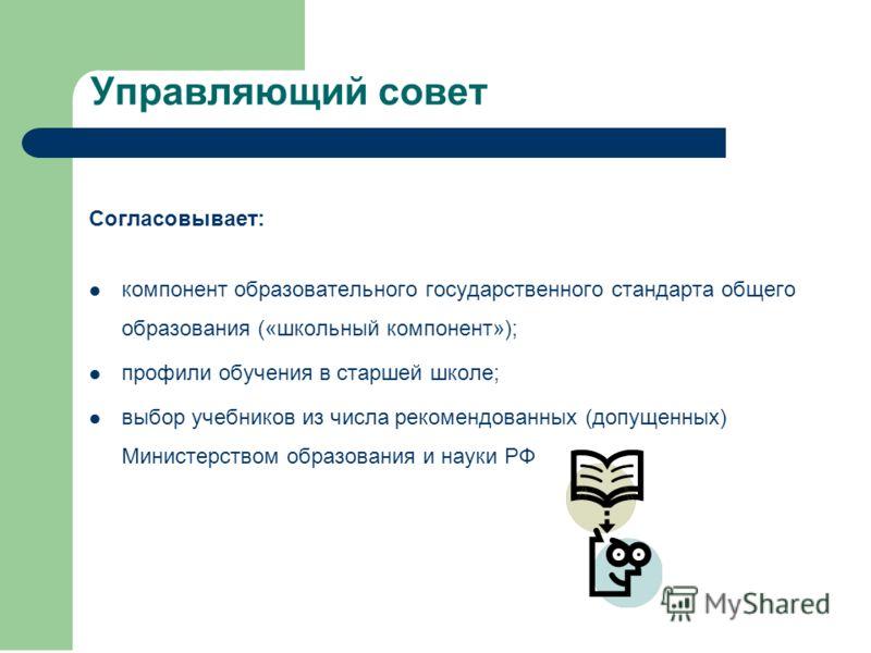 Согласовывает: компонент образовательного государственного стандарта общего образования («школьный компонент»); профили обучения в старшей школе; выбор учебников из числа рекомендованных (допущенных) Министерством образования и науки РФ