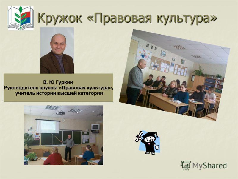 Кружок «Правовая культура» В. Ю Гуркин Руководитель кружка «Правовая культура», учитель истории высшей категории
