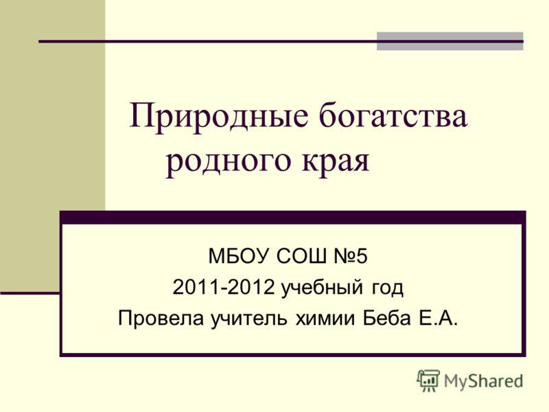 Природные богатства родного края МБОУ СОШ 5 2011-2012 учебный год Провела учитель химии Беба Е.А.
