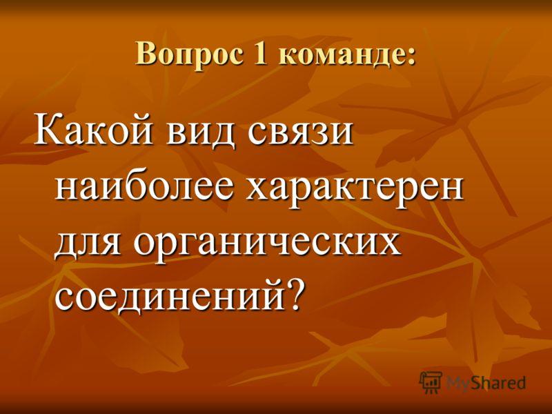 Вопрос 1 команде: Какой вид связи наиболее характерен для органических соединений?