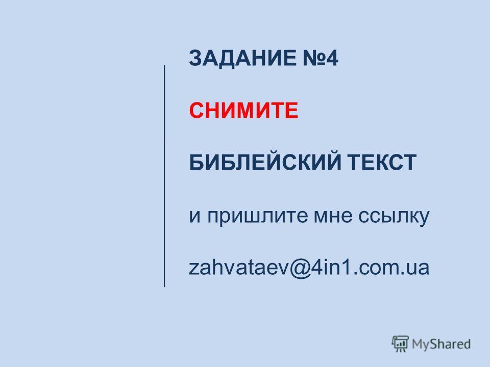 ЗАДАНИЕ 4 СНИМИТЕ БИБЛЕЙСКИЙ ТЕКСТ и пришлите мне ссылку zahvataev@4in1.com.ua
