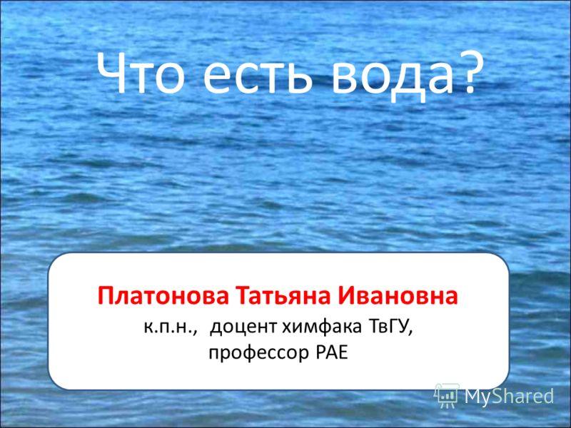 Что есть вода? Платонова Татьяна Ивановна к.п.н., доцент химфака ТвГУ, профессор РАЕ