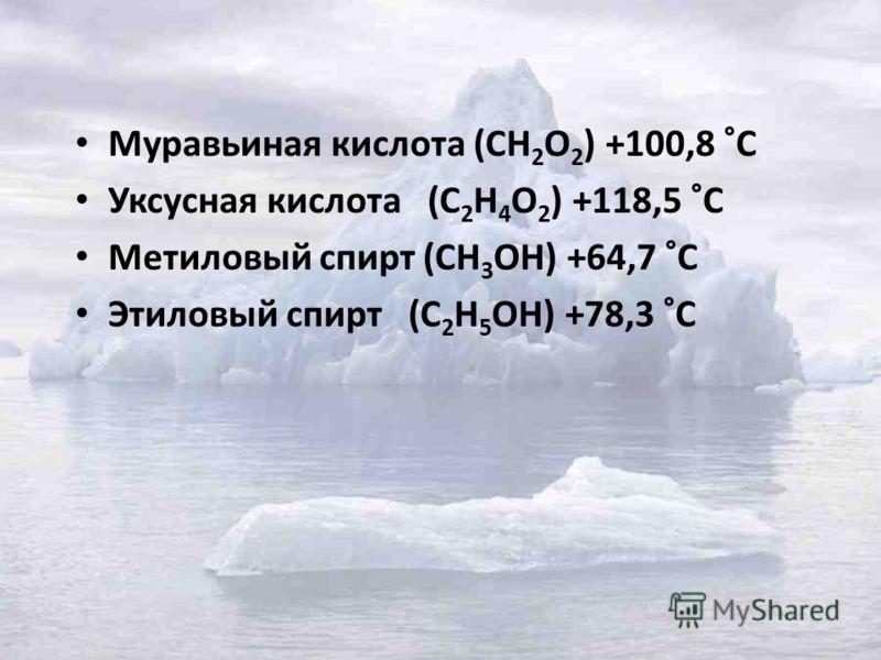 Муравьиная кислота (СН 2 О 2 ) +100,8 °С Уксусная кислота (С 2 Н 4 О 2 ) +118,5 °С Метиловый спирт (СН 3 ОН) +64,7 °С Этиловый спирт (С 2 Н 5 ОН) +78,3 °С