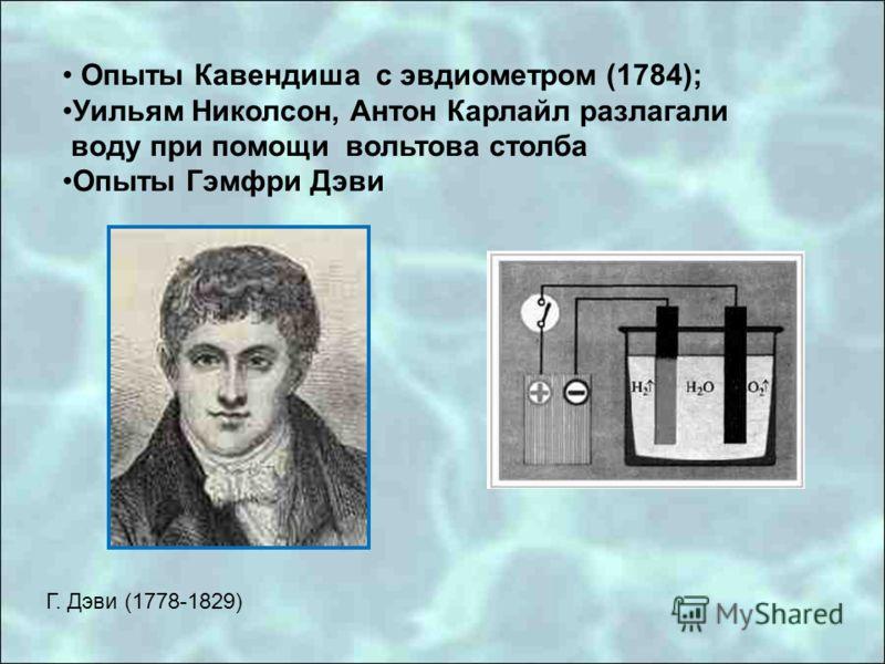 Г. Дэви (1778-1829) Опыты Кавендиша с эвдиометром (1784); Уильям Николсон, Антон Карлайл разлагали воду при помощи вольтова столба Опыты Гэмфри Дэви