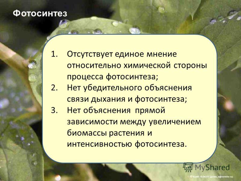 1.Отсутствует единое мнение относительно химической стороны процесса фотосинтеза; 2.Нет убедительного объяснения связи дыхания и фотосинтеза; 3.Нет объяснения прямой зависимости между увеличением биомассы растения и интенсивностью фотосинтеза. Фотоси