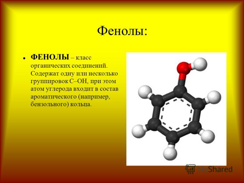 Фенолы: ФЕНОЛЫ – класс органических соединений. Содержат одну или несколько группировок С–ОН, при этом атом углерода входит в состав ароматического (например, бензольного) кольца.