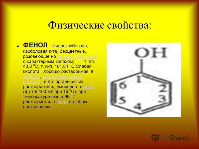 Физические свойства: ФЕНОЛ - (гидроксибензол, карболовая к-та) бесцветные., розовеющие на воздухе кристаллы с характерным запахом; т. пл. 40,8 0 C, т. кип. 181,84 0 C.Слабая кислота, Хорошо растворимая. в этаноле, диэтиловом эфире, ацетоне, и др. орг