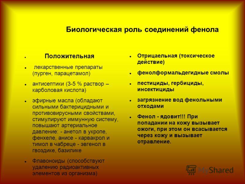 Биологическая роль соединений фенола Положительная лекарственные препараты (пурген, парацетамол) антисептики (3-5 % раствор – карболовая кислота) эфирные масла (обладают сильными бактерицидными и противовирусными свойствами, стимулируют иммунную сист