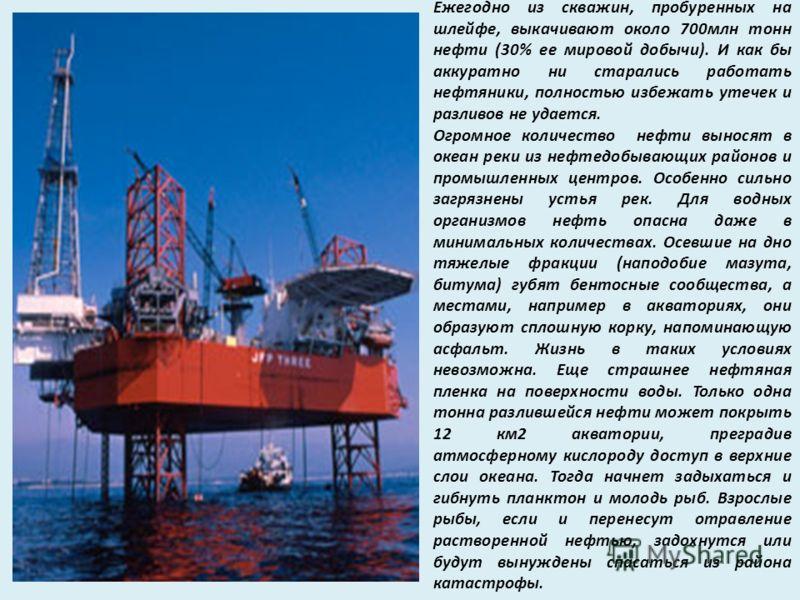 Ежегодно из скважин, пробуренных на шлейфе, выкачивают около 700млн тонн нефти (30% ее мировой добычи). И как бы аккуратно ни старались работать нефтяники, полностью избежать утечек и разливов не удается. Огромное количество нефти выносят в океан рек