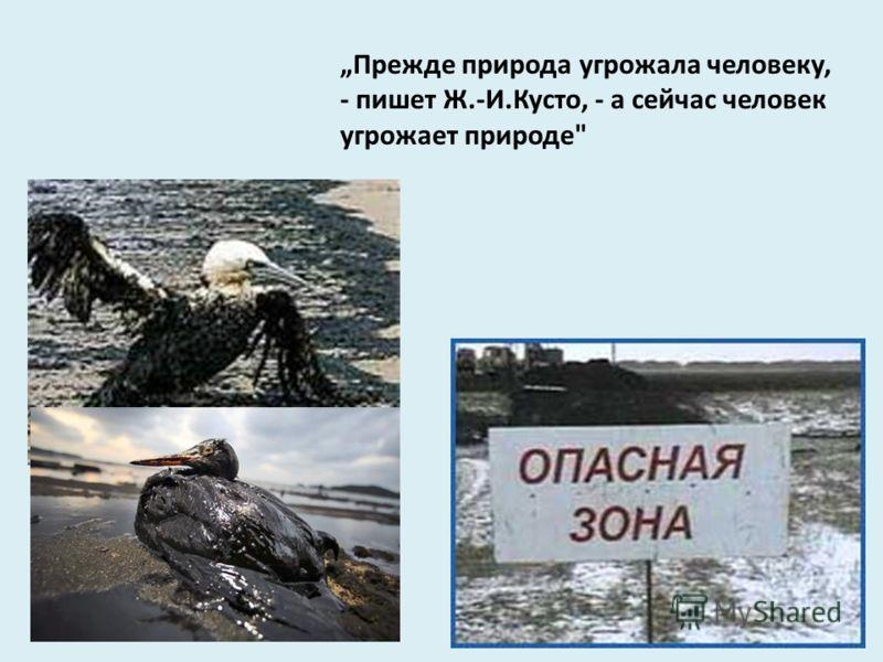 Прежде природа угрожала человеку, - пишет Ж.-И.Кусто, - а сейчас человек угрожает природе
