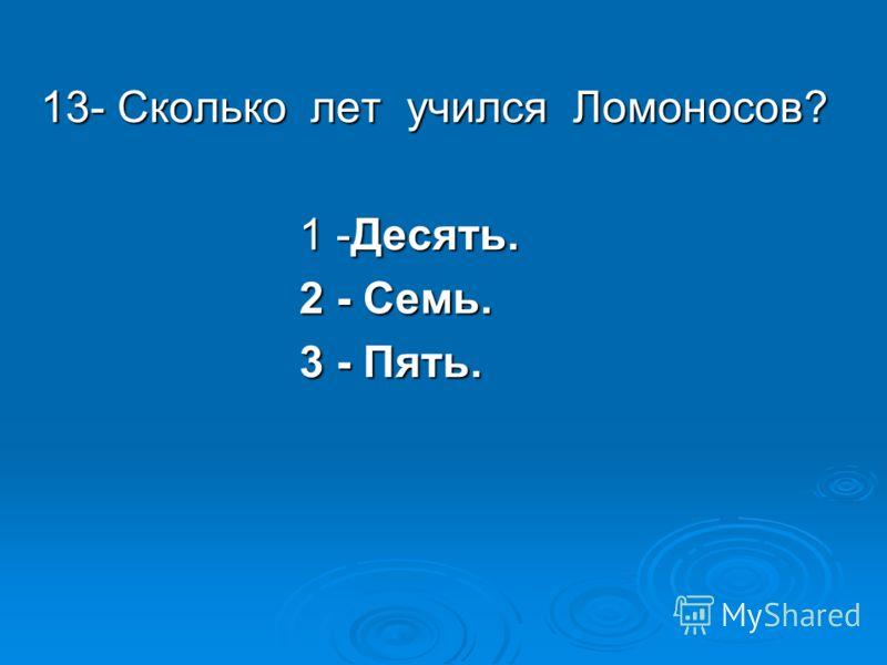 13- Сколько лет учился Ломоносов? 1 -Десять. 1 -Десять. 2 - Семь. 2 - Семь. 3 - Пять. 3 - Пять.