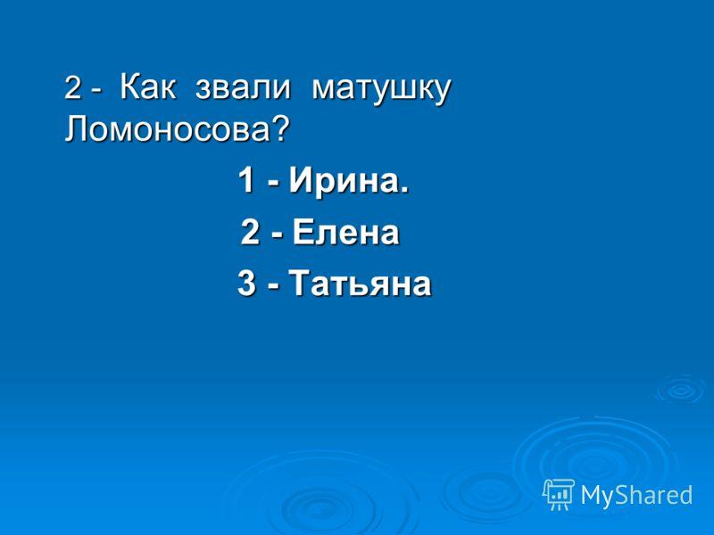 2 - Как звали матушку Ломоносова? 2 - Как звали матушку Ломоносова? 1 - Ирина. 1 - Ирина. 2 - Елена 2 - Елена 3 - Татьяна 3 - Татьяна