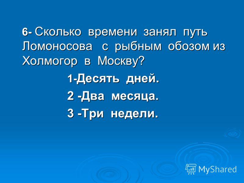 6- Сколько времени занял путь Ломоносова с рыбным обозом из Холмогор в Москву? 6- Сколько времени занял путь Ломоносова с рыбным обозом из Холмогор в Москву? 1- Десять дней. 1- Десять дней. 2 -Два месяца. 2 -Два месяца. 3 -Три недели. 3 -Три недели.