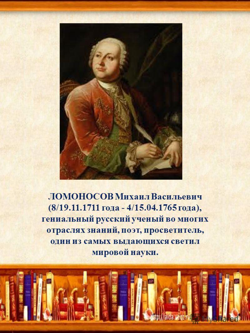ЛОМОНОСОВ Михаил Васильевич (8/19.11.1711 года - 4/15.04.1765 года), гениальный русский ученый во многих отраслях знаний, поэт, просветитель, один из самых выдающихся светил мировой науки.