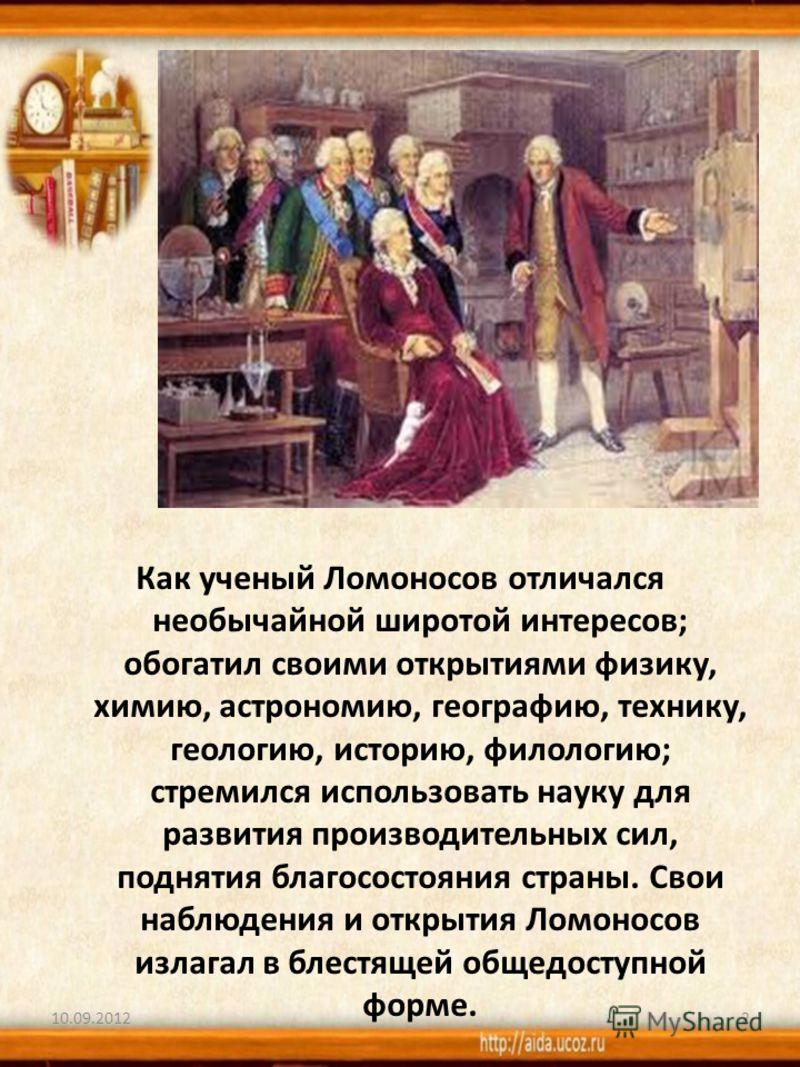 Как ученый Ломоносов отличался необычайной широтой интересов; обогатил своими открытиями физику, химию, астрономию, географию, технику, геологию, историю, филологию; стремился использовать науку для развития производительных сил, поднятия благосостоя