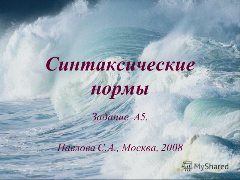Синтаксические нормы Задание А5. Павлова С.А., Москва, 2008