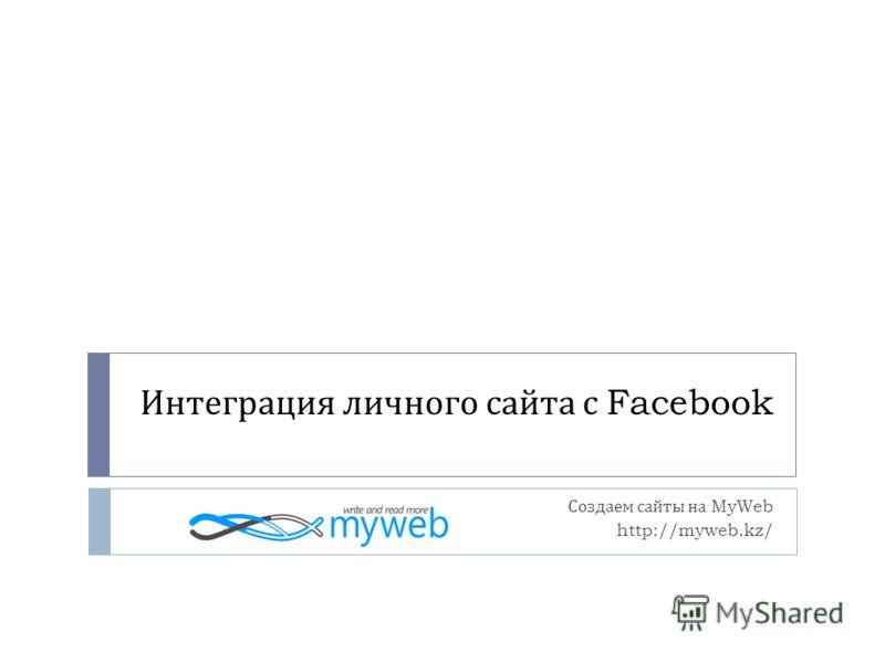Интеграция личного сайта с Facebook Создаем сайты на MyWeb http://myweb.kz/