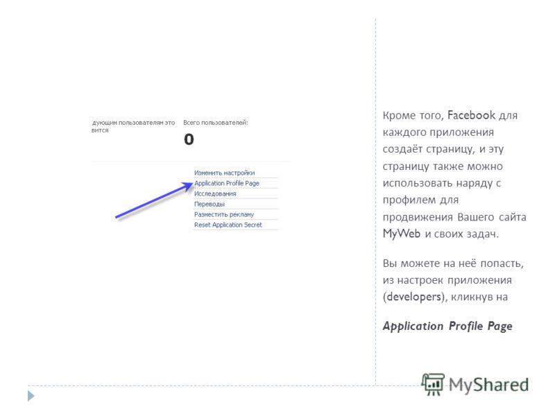 Кроме того, Facebook для каждого приложения создаёт страницу, и эту страницу также можно использовать наряду с профилем для продвижения Вашего сайта MyWeb и своих задач. Вы можете на неё попасть, из настроек приложения (developers), кликнув на Applic