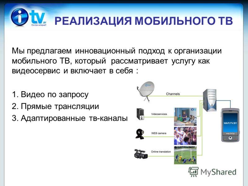 РЕАЛИЗАЦИЯ МОБИЛЬНОГО ТВ Мы предлагаем инновационный подход к организации мобильного ТВ, который рассматривает услугу как видеосервис и включает в себя : 1. Видео по запросу 2. Прямые трансляции 3. Адаптированные тв-каналы