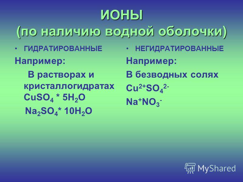 ИОНЫ (по наличию водной оболочки) ГИДРАТИРОВАННЫЕ Например: В растворах и кристаллогидратах CuSO 4 * 5H 2 O Na 2 SO 4 * 10H 2 O НЕГИДРАТИРОВАННЫЕ Например: В безводных солях Cu 2+ SO 4 2- Na + NO 3 -