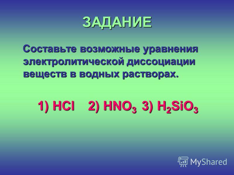 ЗАДАНИЕ Составьте возможные уравнения электролитической диссоциации веществ в водных растворах. 1) HCl 2) HNO 3 3) Н 2 SiO 3 1) HCl 2) HNO 3 3) Н 2 SiO 3