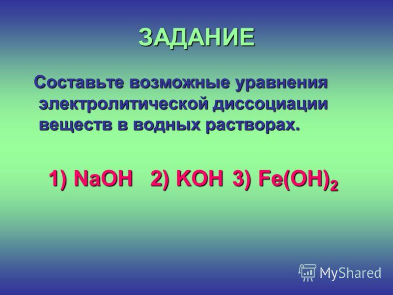 ЗАДАНИЕ Составьте возможные уравнения электролитической диссоциации веществ в водных растворах. Составьте возможные уравнения электролитической диссоциации веществ в водных растворах. 1) NaOH 2) KOH 3) Fe(OH) 2 1) NaOH 2) KOH 3) Fe(OH) 2