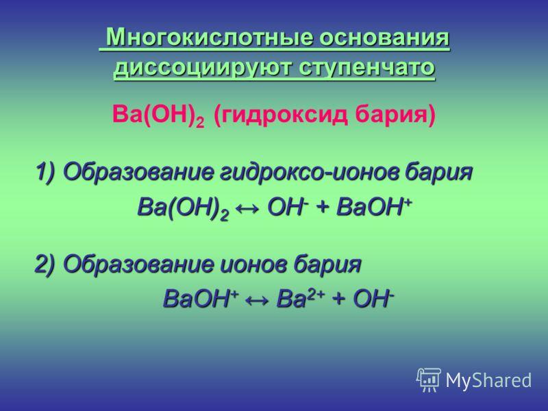 Многокислотные основания диссоциируют ступенчато Ba(OH) 2 (гидроксид бария) 1) Образование гидроксо-ионов бария Ba(OH) 2 OH - + BaOH + 2) Образование ионов бария BaOH + Ba 2+ + OH - BaOH + Ba 2+ + OH -