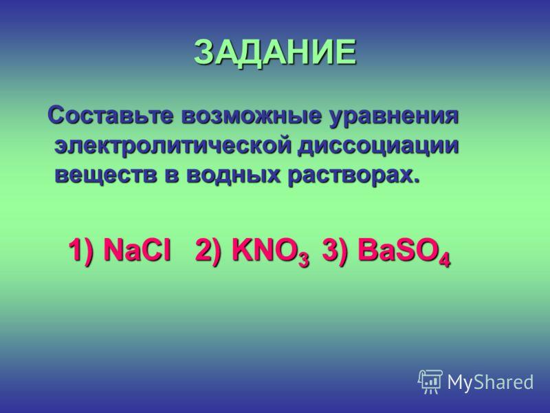 ЗАДАНИЕ Составьте возможные уравнения электролитической диссоциации веществ в водных растворах. Составьте возможные уравнения электролитической диссоциации веществ в водных растворах. 1) NaCl 2) KNO 3 3) BaSO 4 1) NaCl 2) KNO 3 3) BaSO 4