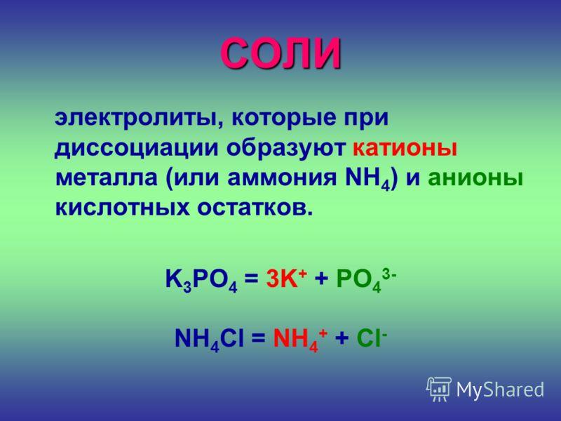СОЛИ электролиты, которые при диссоциации образуют катионы металла (или аммония NH 4 ) и анионы кислотных остатков. K 3 PO 4 = 3K + + PO 4 3- NH 4 Cl = NH 4 + + Cl -