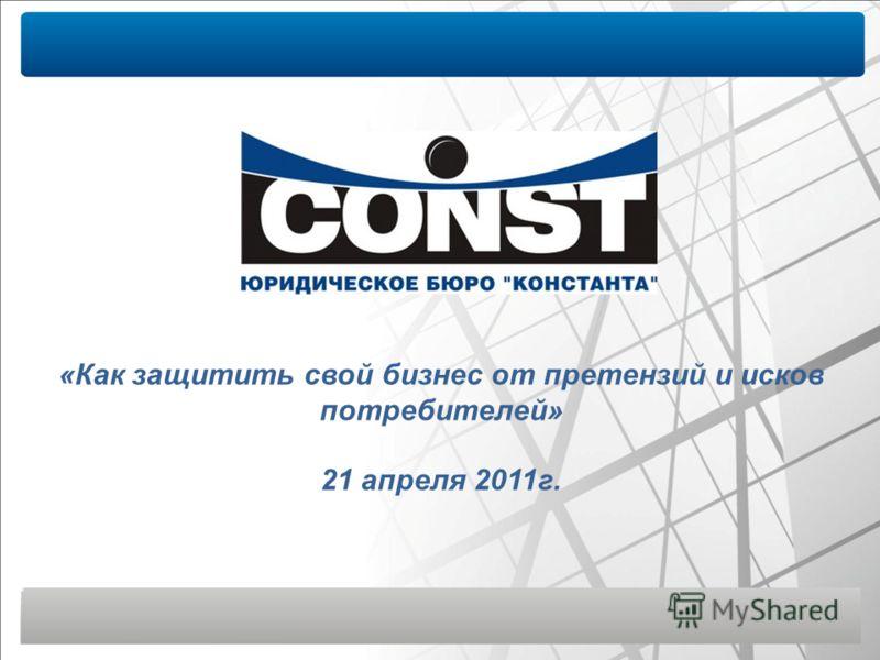 «Как защитить свой бизнес от претензий и исков потребителей» 21 апреля 2011г.