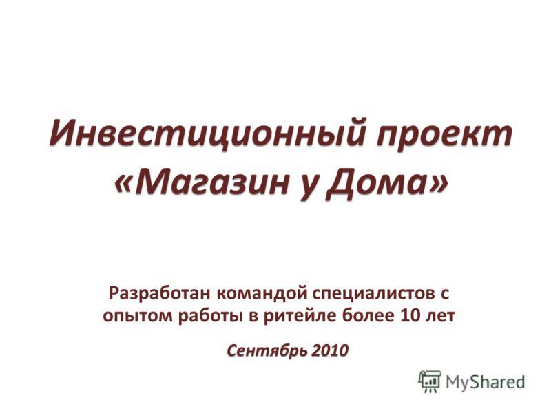 Инвестиционный проект «Магазин у Дома» Разработан командой специалистов с опытом работы в ритейле более 10 лет Сентябрь 2010