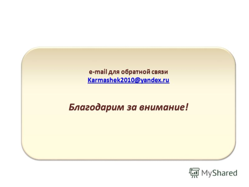 e-mail для обратной связи Karmashek2010@yandex.ru Благодарим за внимание! e-mail для обратной связи Karmashek2010@yandex.ru Благодарим за внимание!